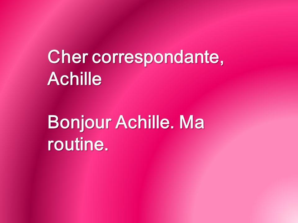 Cher correspondante, Achille Bonjour Achille. Ma routine.