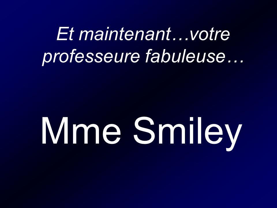 Et maintenant…votre professeure fabuleuse… Mme Smiley