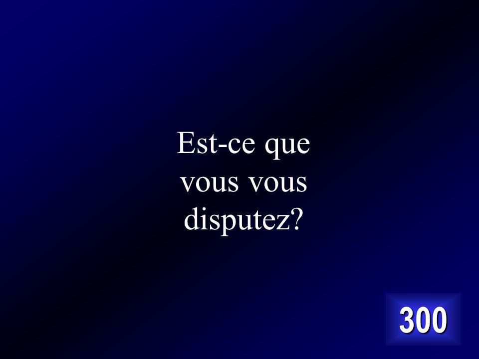 Cest est-ce que vous querellez? en français normal Answer…