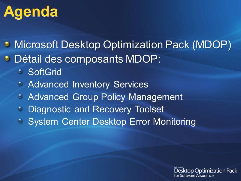 Microsoft Desktop Optimization Pack (MDOP) Détail des composants MDOP: SoftGrid Advanced Inventory Services Advanced Group Policy Management Diagnostic and Recovery Toolset System Center Desktop Error Monitoring