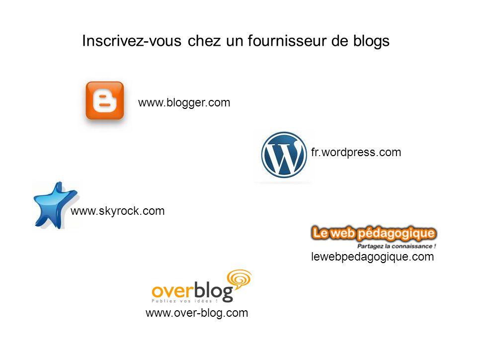 Inscrivez-vous chez un fournisseur de blogs www.blogger.com fr.wordpress.com www.skyrock.com www.over-blog.com lewebpedagogique.com