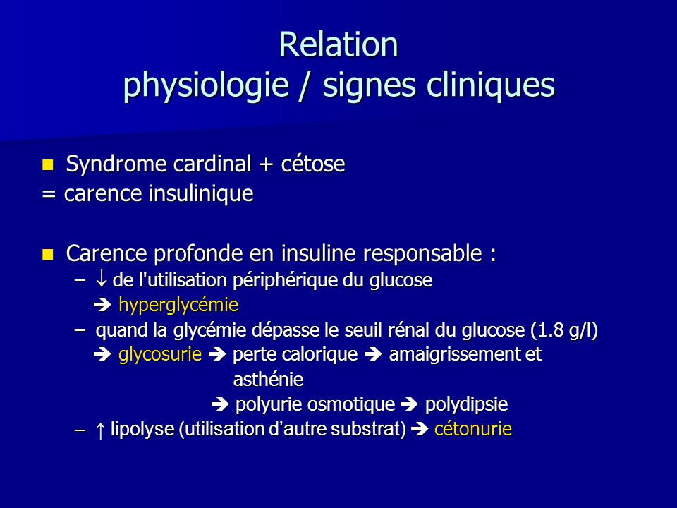 Relation physiologie / signes cliniques Syndrome cardinal + cétose Syndrome cardinal + cétose = carence insulinique Carence profonde en insuline respo