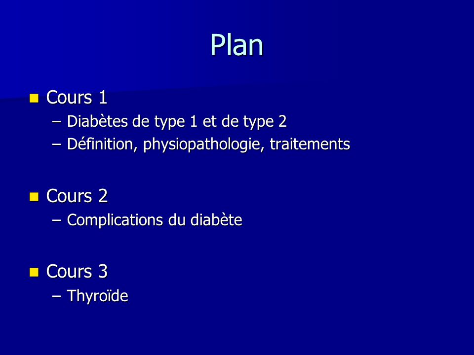 Plan Cours 1 Cours 1 –Diabètes de type 1 et de type 2 –Définition, physiopathologie, traitements Cours 2 Cours 2 –Complications du diabète Cours 3 Cou