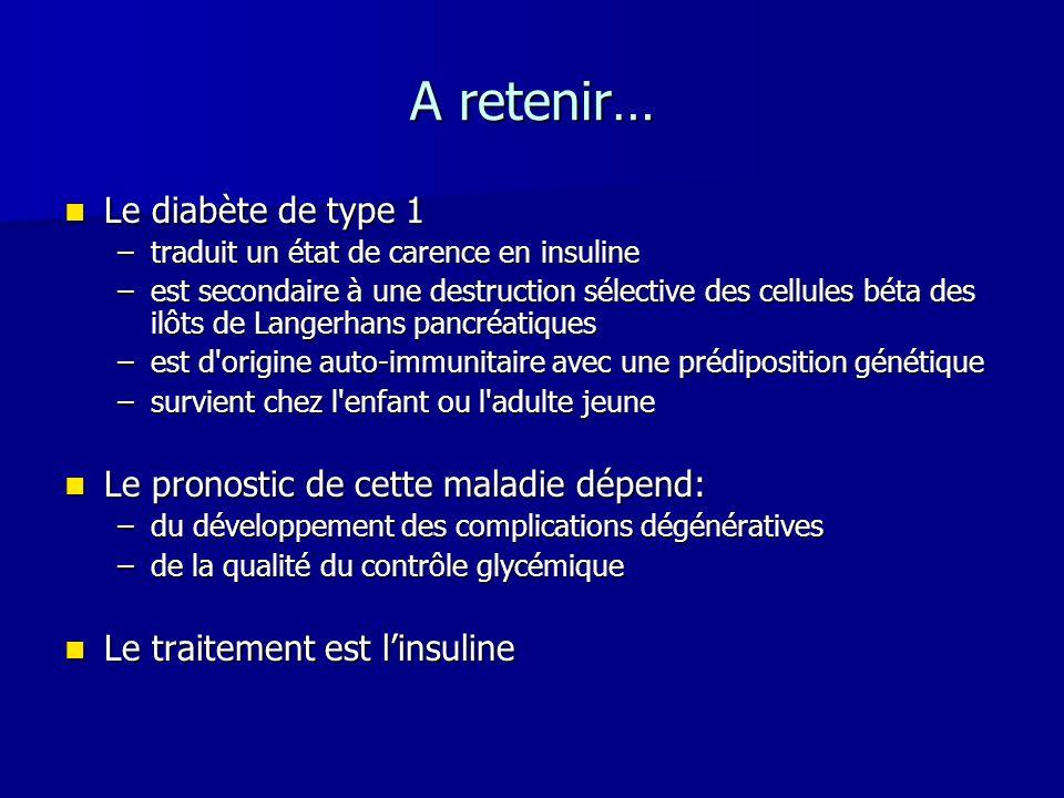 A retenir… Le diabète de type 1 Le diabète de type 1 –traduit un état de carence en insuline –est secondaire à une destruction sélective des cellules