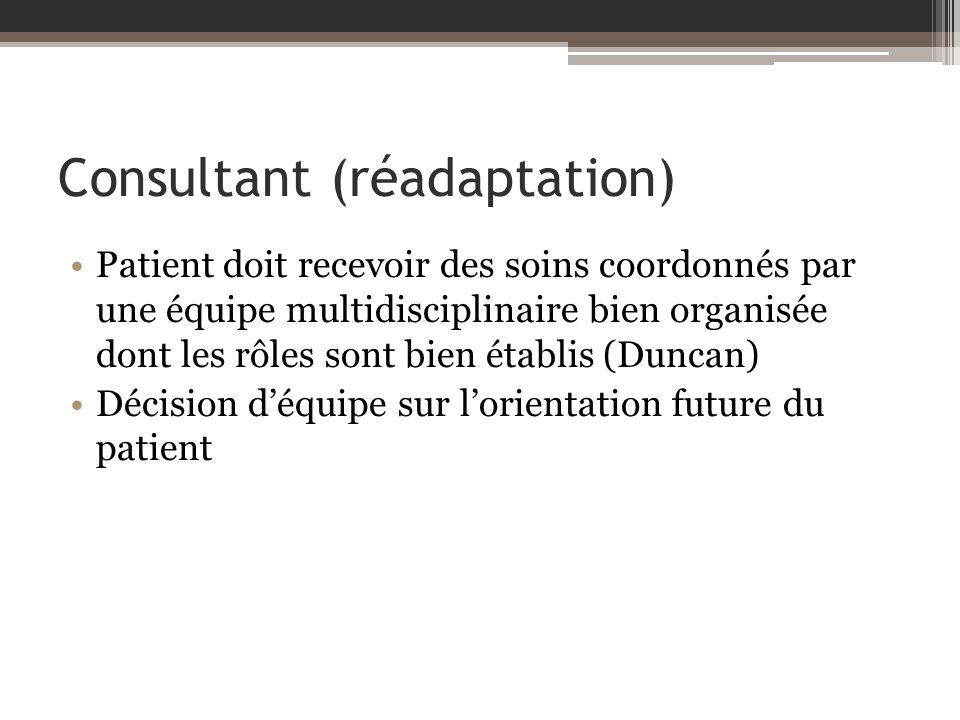 Consultant (réadaptation) Patient doit recevoir des soins coordonnés par une équipe multidisciplinaire bien organisée dont les rôles sont bien établis (Duncan) Décision déquipe sur lorientation future du patient
