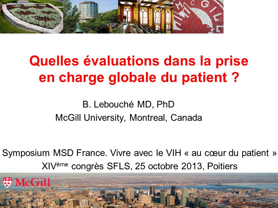 Quelles évaluations dans la prise en charge globale du patient ? B. Lebouché MD, PhD McGill University, Montreal, Canada Symposium MSD France. Vivre a