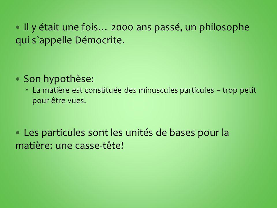 Il y était une fois… 2000 ans passé, un philosophe qui s`appelle Démocrite. Son hypothèse: La matière est constituée des minuscules particules – trop