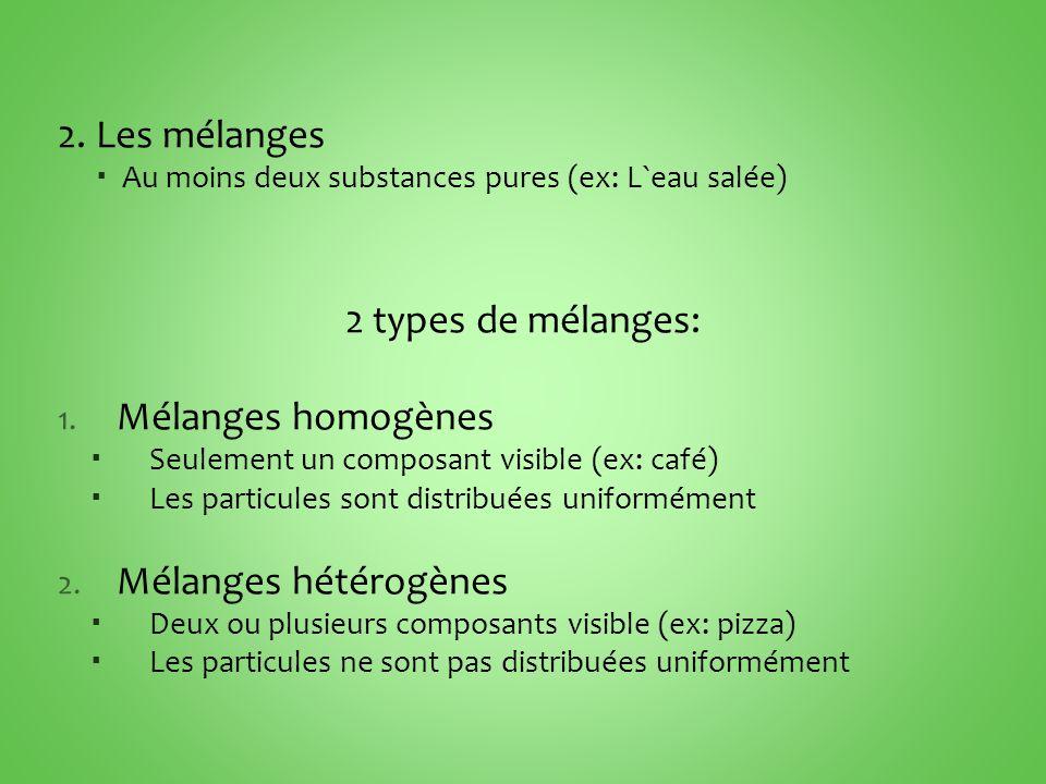 2. Les mélanges Au moins deux substances pures (ex: L`eau salée) 2 types de mélanges: 1. Mélanges homogènes Seulement un composant visible (ex: café)
