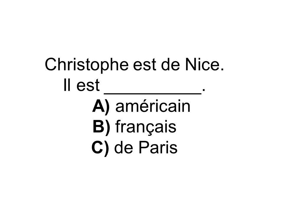 Christophe est de Nice. Il est __________. A) américain B) français C) de Paris