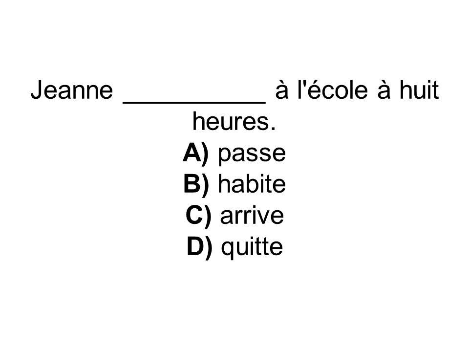 Jeanne __________ à l école à huit heures. A) passe B) habite C) arrive D) quitte