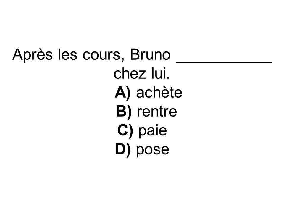 Après les cours, Bruno ___________ chez lui. A) achète B) rentre C) paie D) pose
