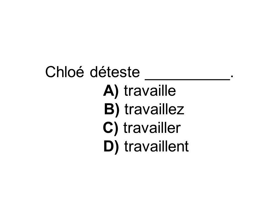 Chloé déteste __________. A) travaille B) travaillez C) travailler D) travaillent