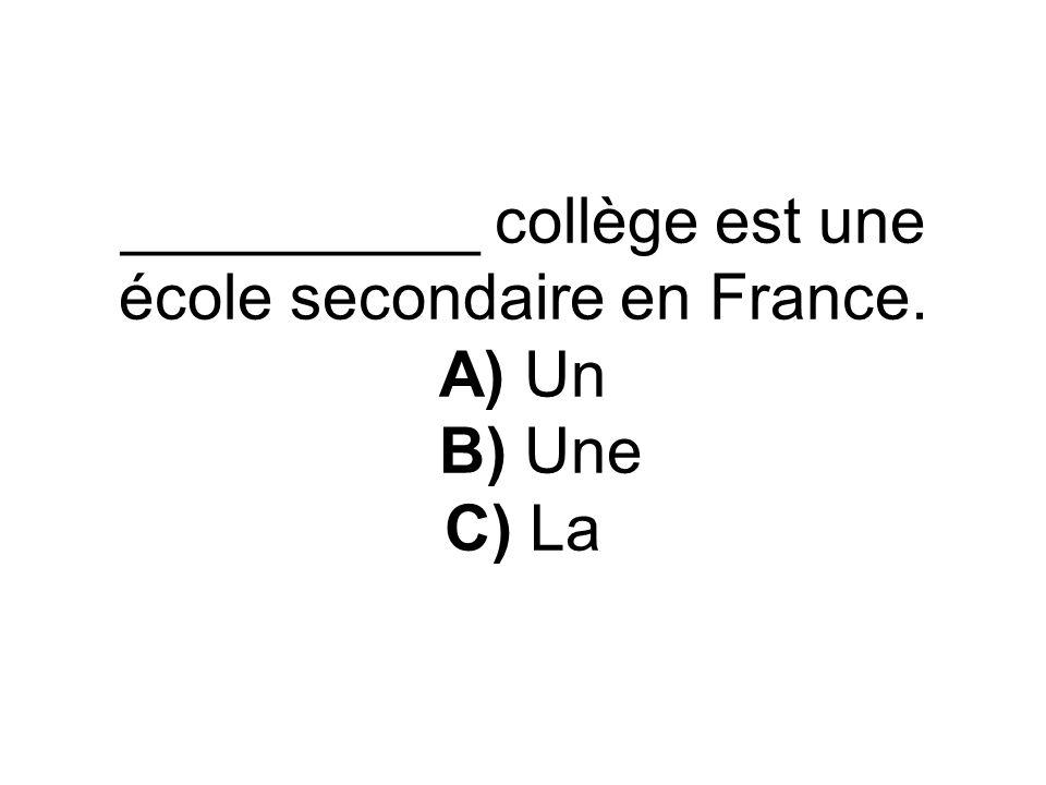 __________ collège est une école secondaire en France. A) Un B) Une C) La
