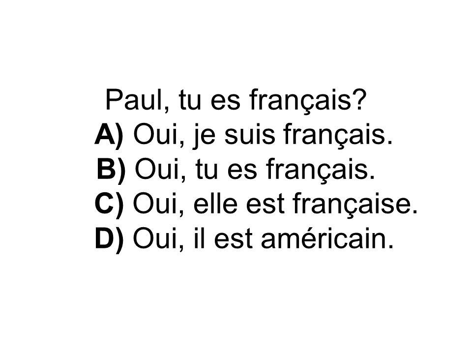 Paul, tu es français. A) Oui, je suis français. B) Oui, tu es français.