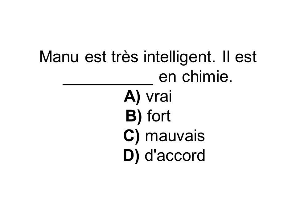 Manu est très intelligent. Il est __________ en chimie. A) vrai B) fort C) mauvais D) d accord