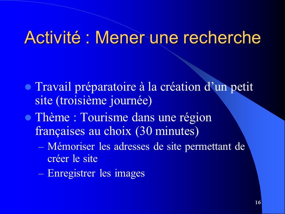 16 Activité : Mener une recherche Travail préparatoire à la création dun petit site (troisième journée) Thème : Tourisme dans une région françaises au