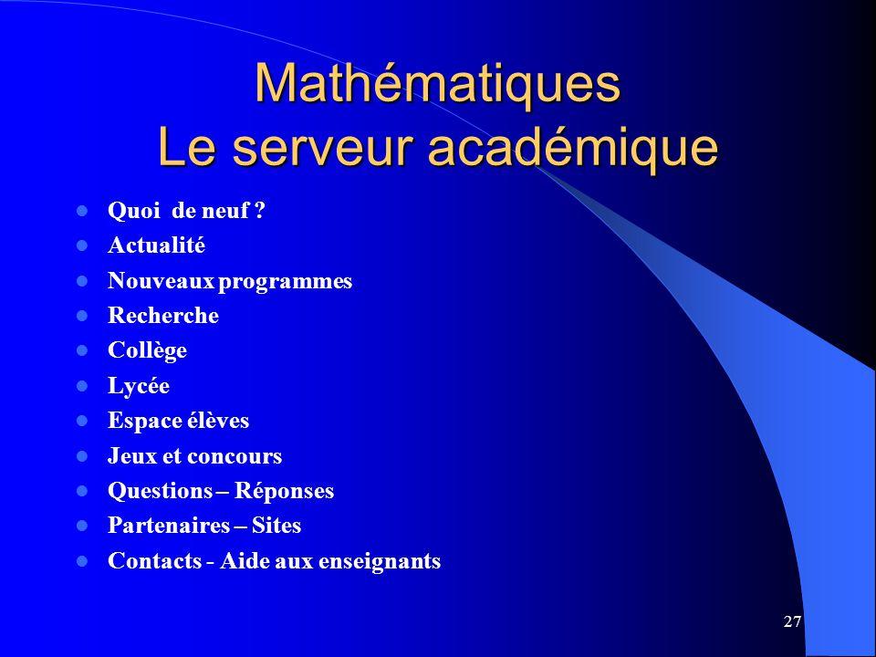 27 Mathématiques Le serveur académique Quoi de neuf ? Actualité Nouveaux programmes Recherche Collège Lycée Espace élèves Jeux et concours Questions –