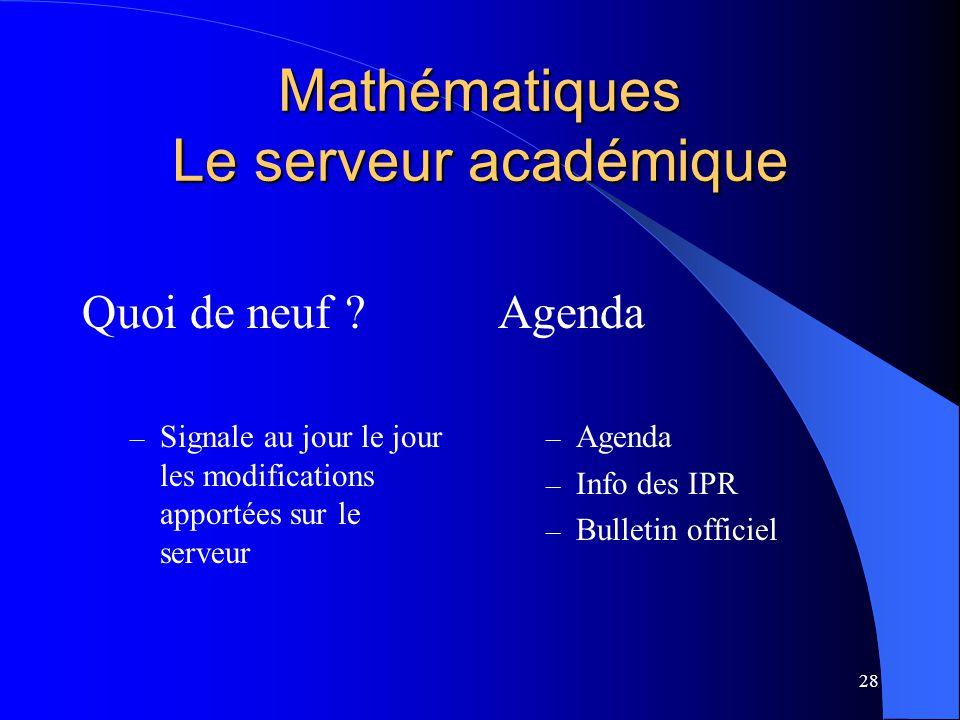 28 Mathématiques Le serveur académique Quoi de neuf ? – Signale au jour le jour les modifications apportées sur le serveur Agenda – Agenda – Info des