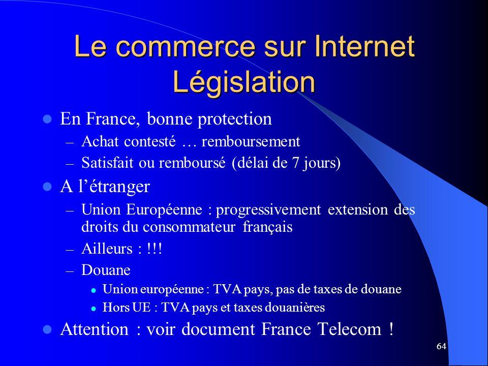 64 Le commerce sur Internet Législation En France, bonne protection – Achat contesté … remboursement – Satisfait ou remboursé (délai de 7 jours) A lét