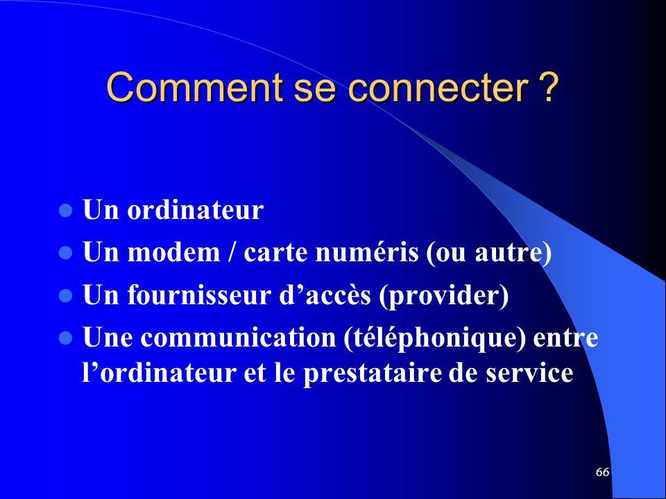 66 Comment se connecter ? Un ordinateur Un modem / carte numéris (ou autre) Un fournisseur daccès (provider) Une communication (téléphonique) entre lo