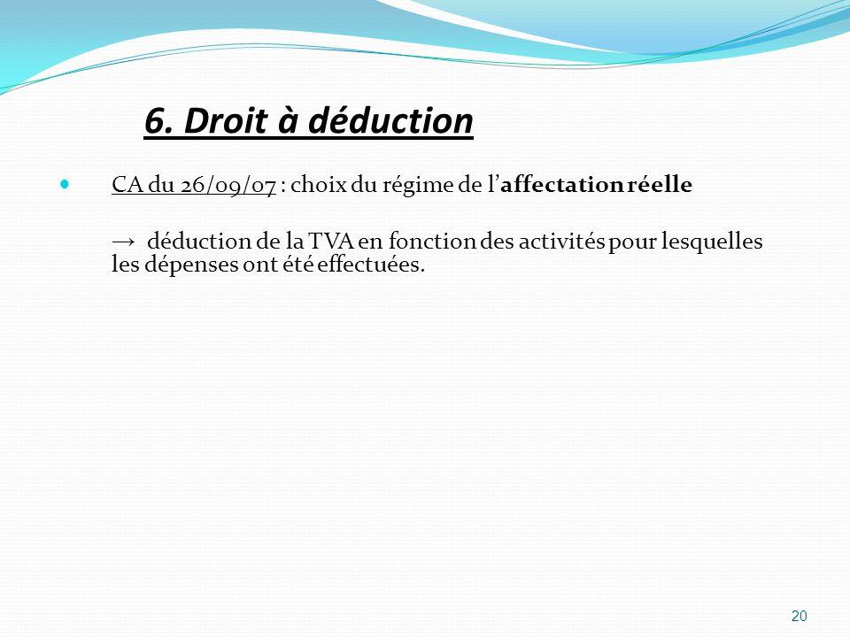 6. Droit à déduction CA du 26/09/07 : choix du régime de laffectation réelle déduction de la TVA en fonction des activités pour lesquelles les dépense