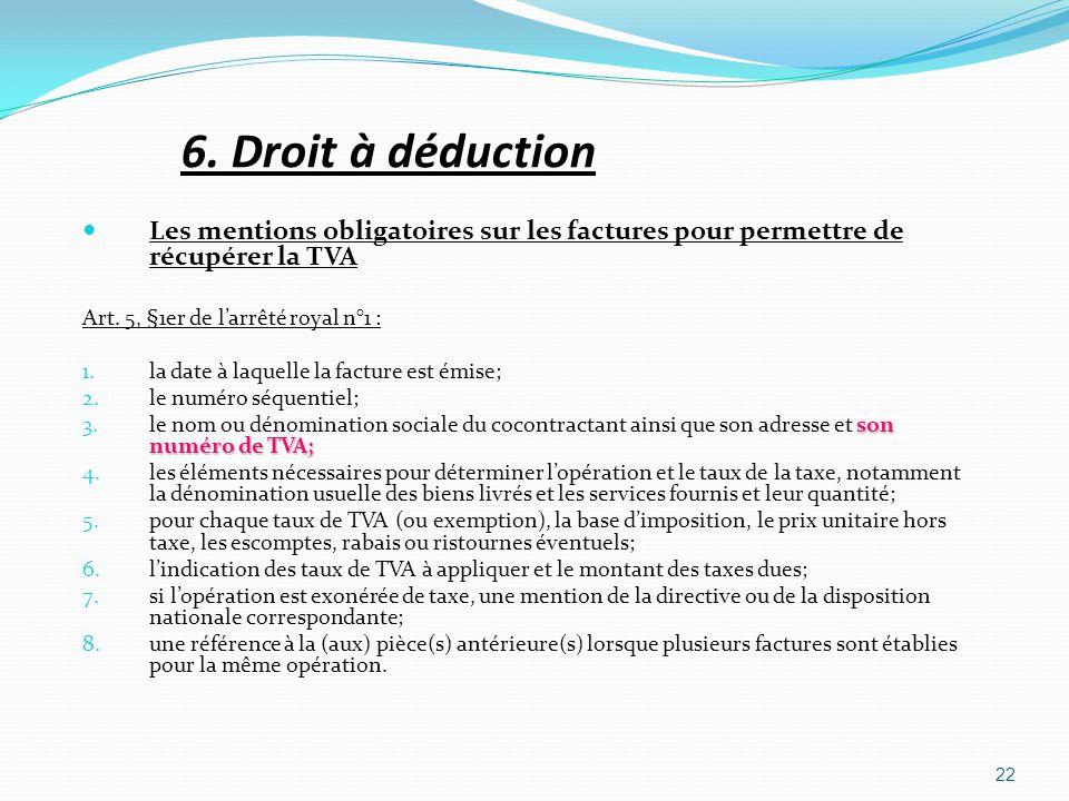 6. Droit à déduction Les mentions obligatoires sur les factures pour permettre de récupérer la TVA Art. 5, §1er de larrêté royal n°1 : 1.la date à laq