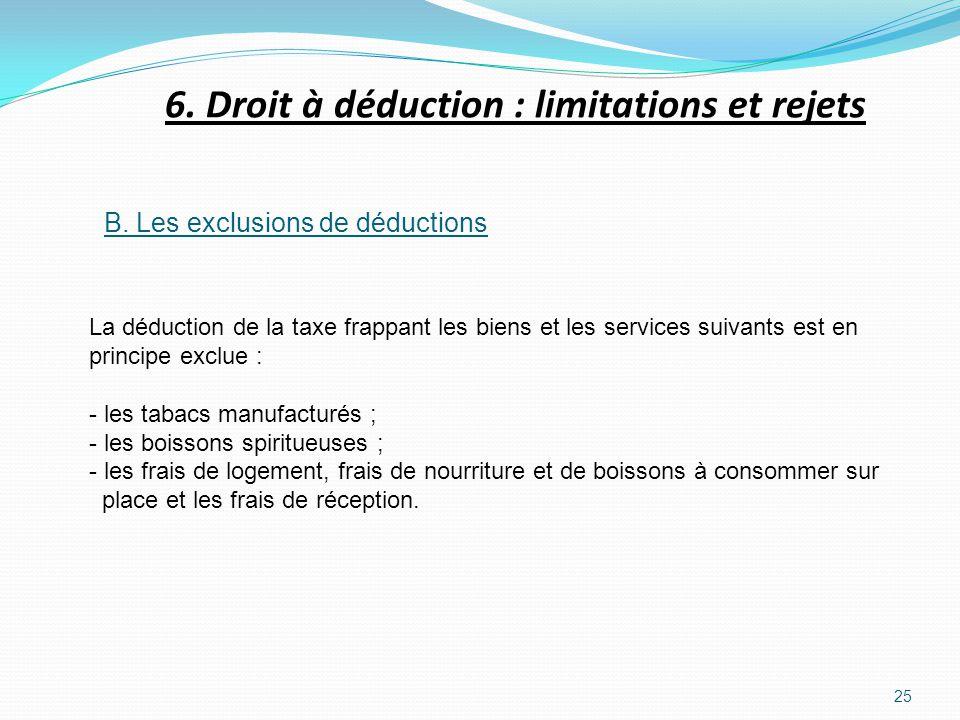 25 B. Les exclusions de déductions La déduction de la taxe frappant les biens et les services suivants est en principe exclue : - les tabacs manufactu