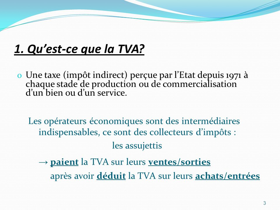 1. Quest-ce que la TVA? o Une taxe (impôt indirect) perçue par lEtat depuis 1971 à chaque stade de production ou de commercialisation dun bien ou dun