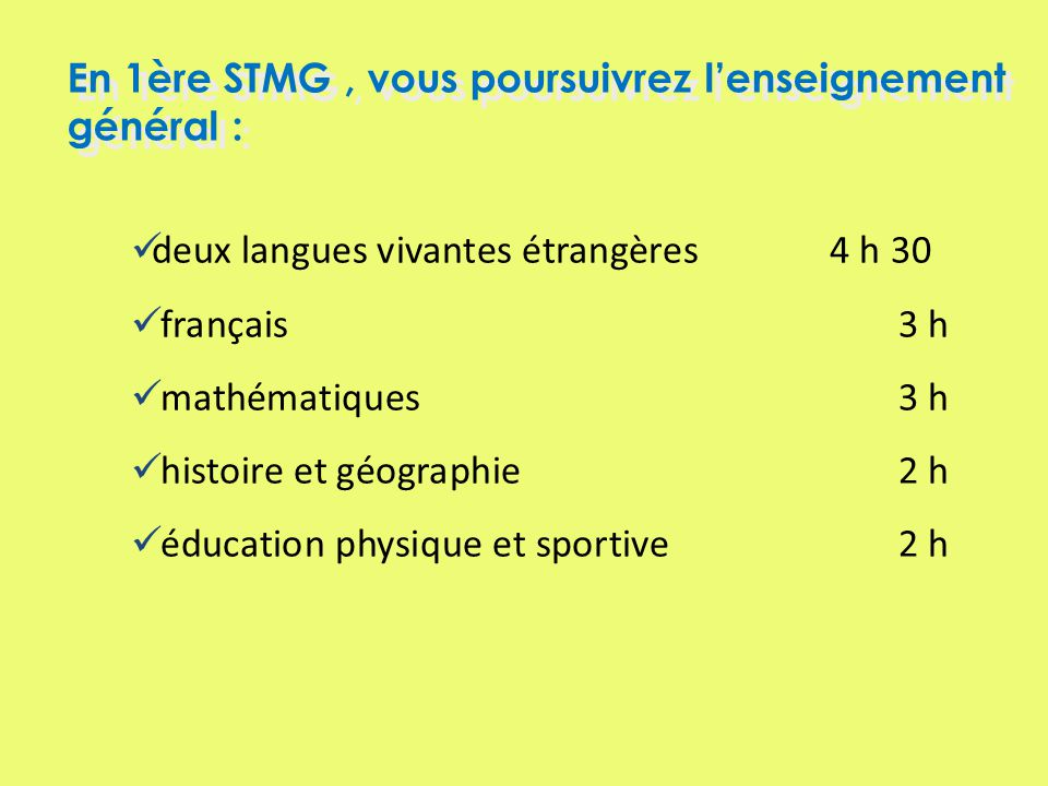 deux langues vivantes étrangères 4 h 30 français 3 h mathématiques3 h histoire et géographie2 h éducation physique et sportive2 h En 1ère STMG, vous poursuivrez lenseignement général :