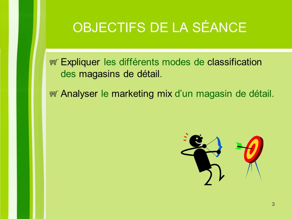 3 OBJECTIFS DE LA SÉANCE Expliquer les différents modes de classification des magasins de détail. Analyser le marketing mix dun magasin de détail.