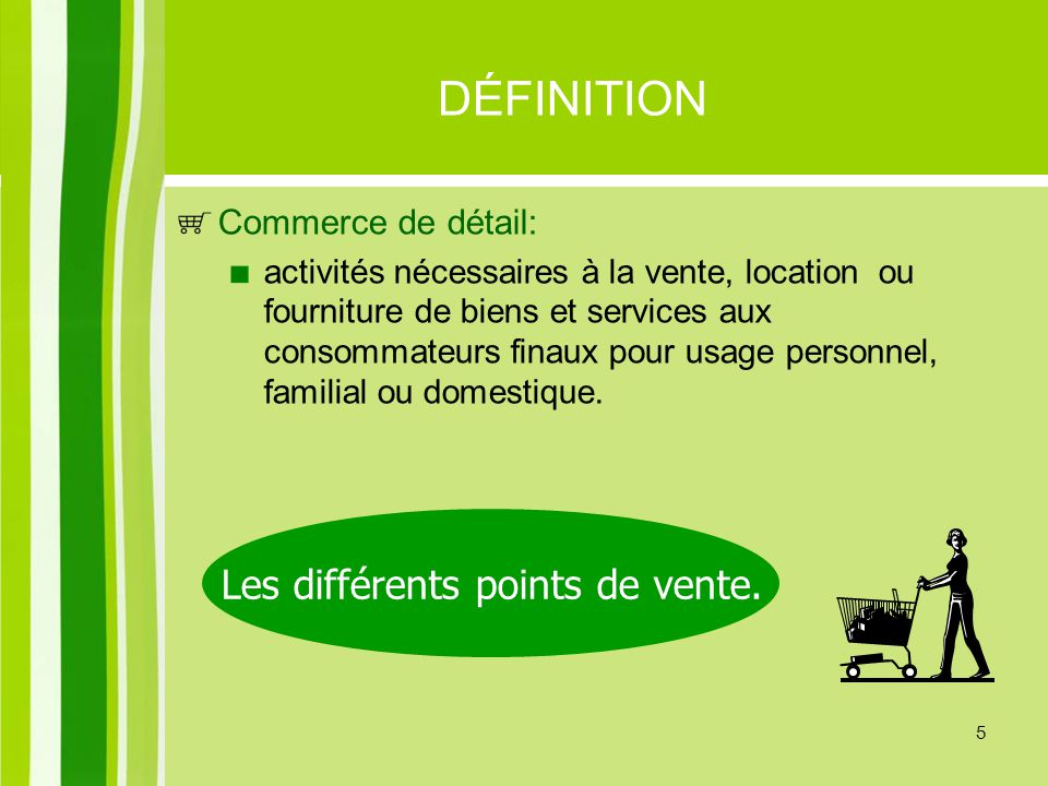 5 DÉFINITION Commerce de détail: activités nécessaires à la vente, location ou fourniture de biens et services aux consommateurs finaux pour usage per