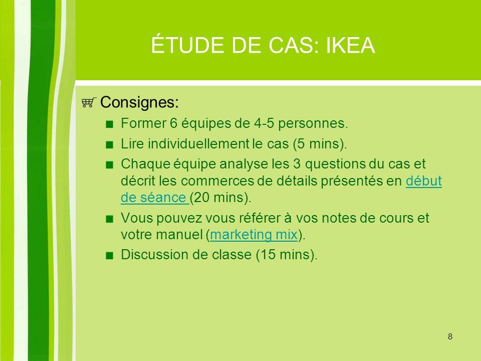 8 ÉTUDE DE CAS: IKEA Consignes: Former 6 équipes de 4-5 personnes. Lire individuellement le cas (5 mins). Chaque équipe analyse les 3 questions du cas