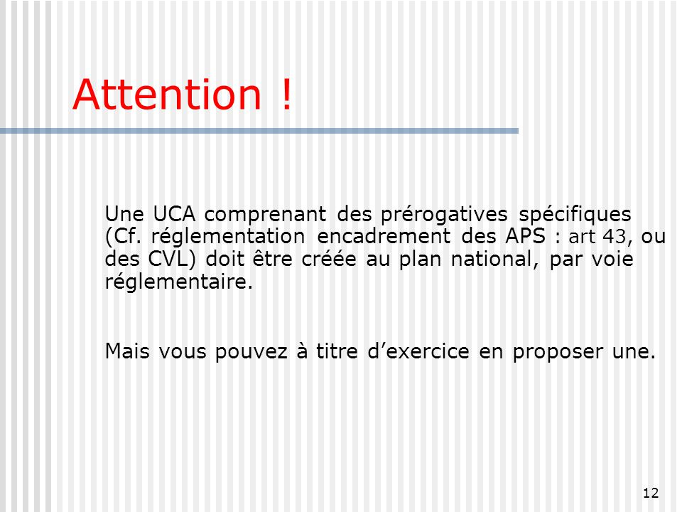 12 Attention ! Une UCA comprenant des prérogatives spécifiques (Cf. réglementation encadrement des APS : art 43, ou des CVL) doit être créée au plan n