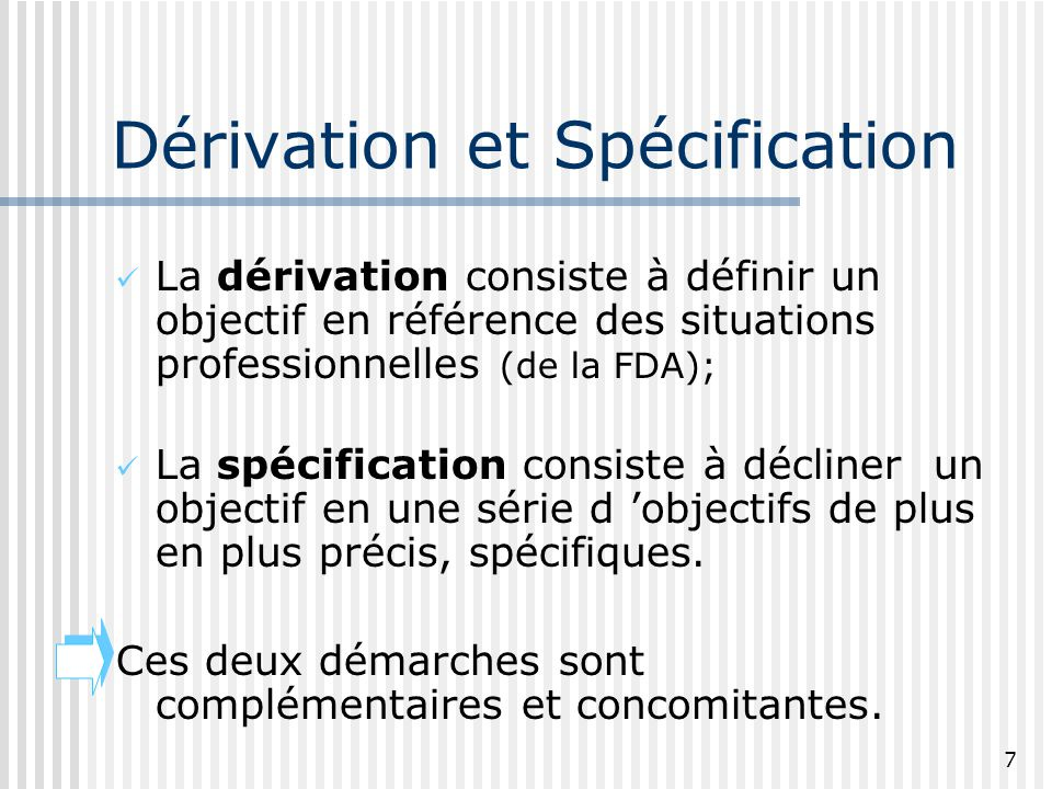 7 Dérivation et Spécification La dérivation consiste à définir un objectif en référence des situations professionnelles (de la FDA); La spécification