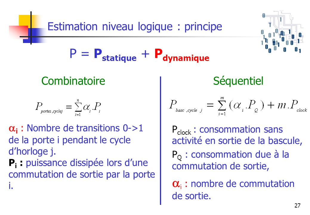 27 Estimation niveau logique : principe P = P statique + P dynamique i : Nombre de transitions 0->1 de la porte i pendant le cycle dhorloge j. P i : p
