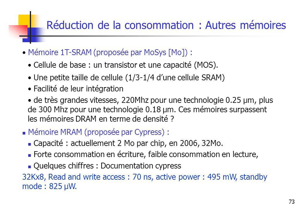 73 Réduction de la consommation : Autres mémoires Mémoire 1T-SRAM (proposée par MoSys [Mo]) : Cellule de base : un transistor et une capacité (MOS). U