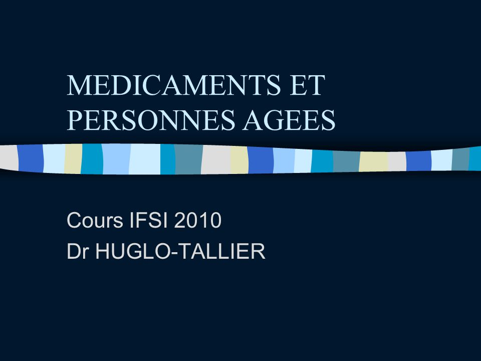 MEDICAMENTS ET PERSONNES AGEES Cours IFSI 2010 Dr HUGLO-TALLIER