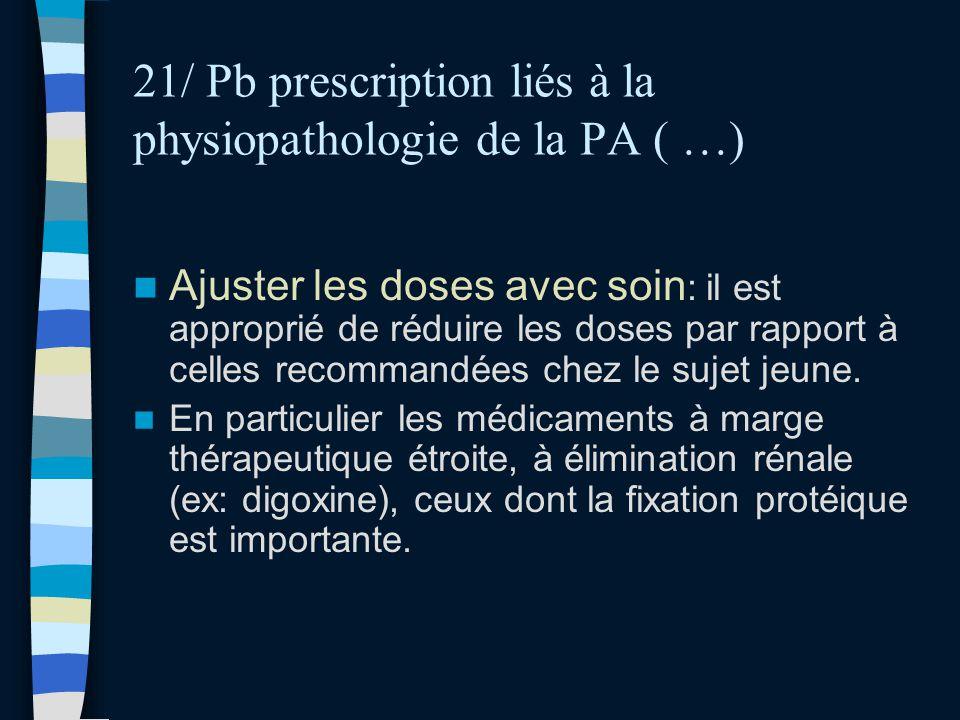 21/ Pb prescription liés à la physiopathologie de la PA ( …) Ajuster les doses avec soin : il est approprié de réduire les doses par rapport à celles