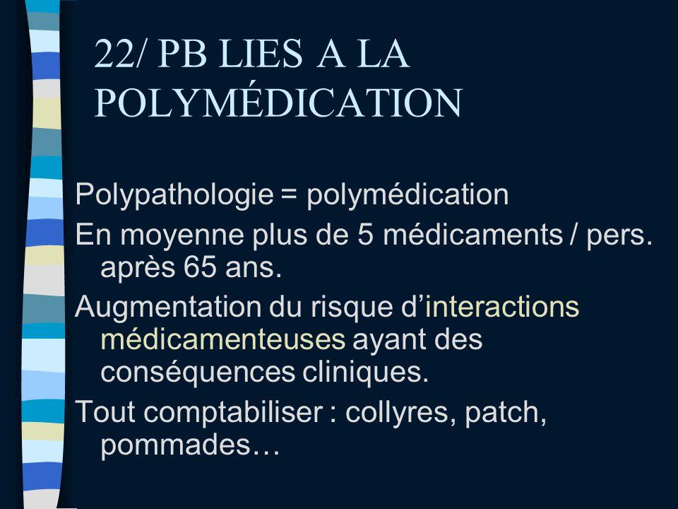 22/ PB LIES A LA POLYMÉDICATION Polypathologie = polymédication En moyenne plus de 5 médicaments / pers. après 65 ans. Augmentation du risque dinterac