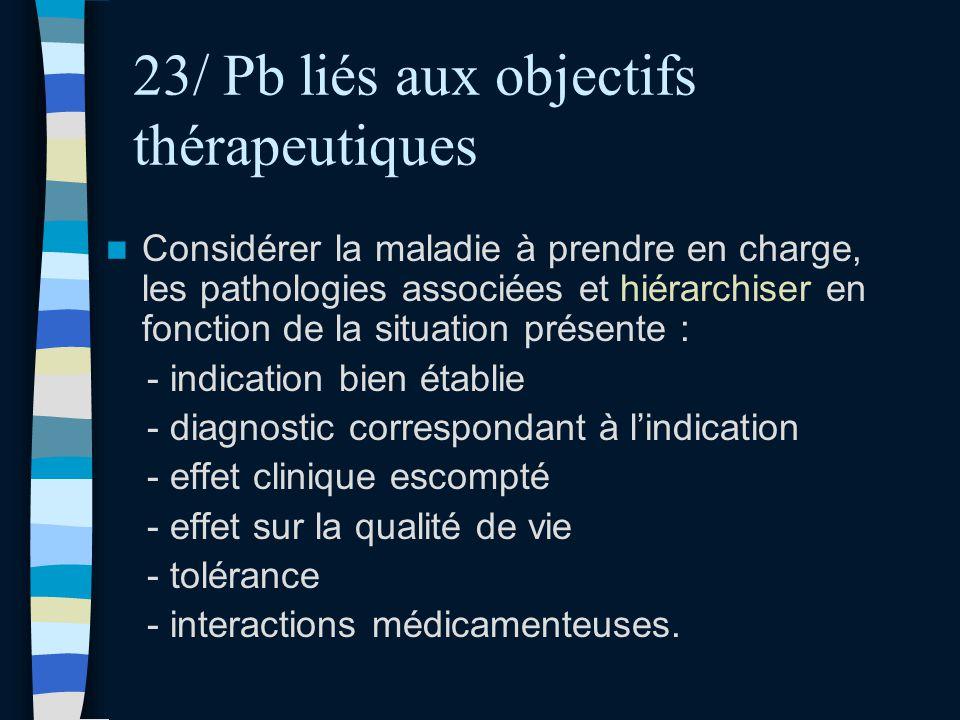 23/ Pb liés aux objectifs thérapeutiques Considérer la maladie à prendre en charge, les pathologies associées et hiérarchiser en fonction de la situat