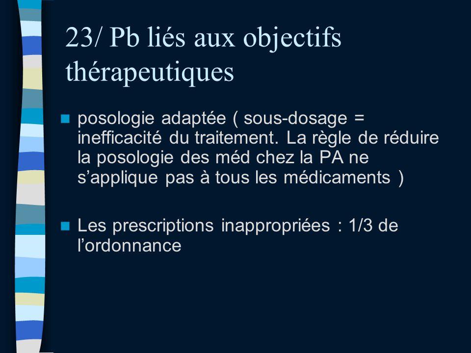 23/ Pb liés aux objectifs thérapeutiques posologie adaptée ( sous-dosage = inefficacité du traitement. La règle de réduire la posologie des méd chez l