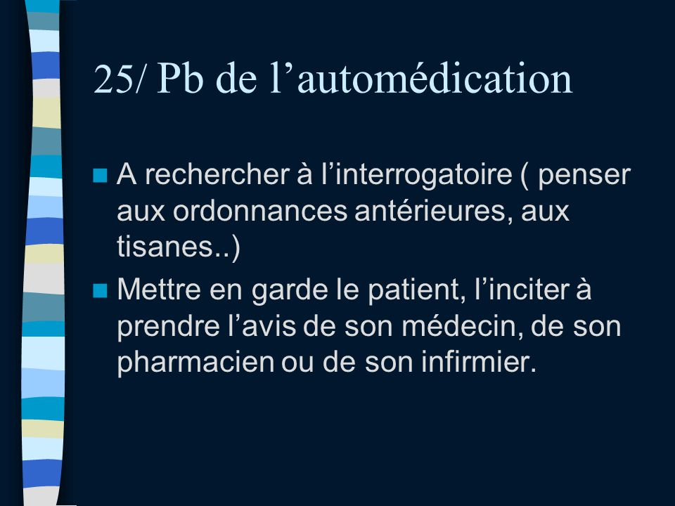 25/ Pb de lautomédication A rechercher à linterrogatoire ( penser aux ordonnances antérieures, aux tisanes..) Mettre en garde le patient, linciter à p