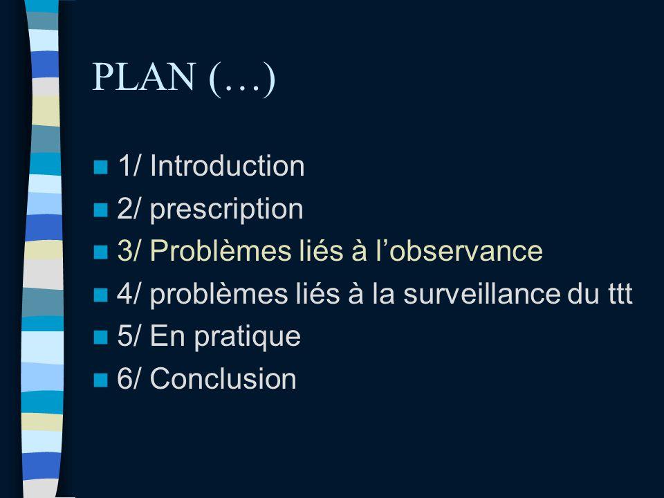 PLAN (…) 1/ Introduction 2/ prescription 3/ Problèmes liés à lobservance 4/ problèmes liés à la surveillance du ttt 5/ En pratique 6/ Conclusion