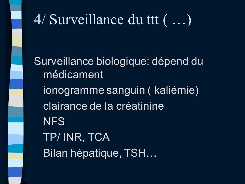4/ Surveillance du ttt ( …) Surveillance biologique: dépend du médicament ionogramme sanguin ( kaliémie) clairance de la créatinine NFS TP/ INR, TCA B
