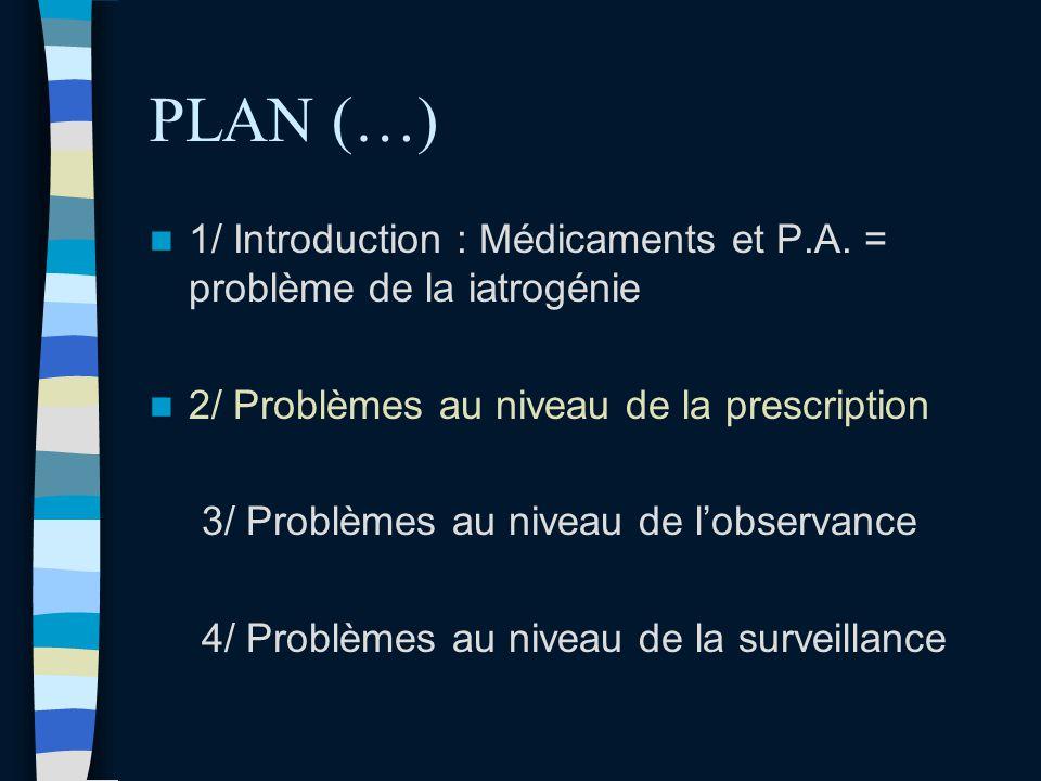 PLAN (…) 1/ Introduction : Médicaments et P.A. = problème de la iatrogénie 2/ Problèmes au niveau de la prescription 3/ Problèmes au niveau de lobserv