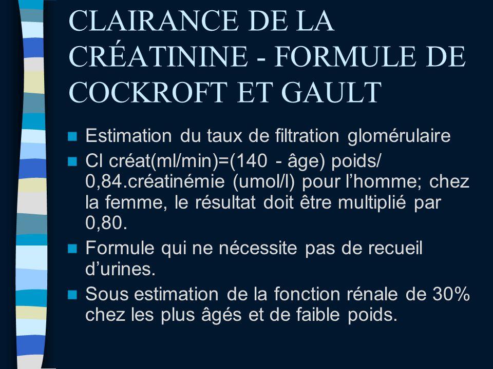 CLAIRANCE DE LA CRÉATININE - FORMULE DE COCKROFT ET GAULT Estimation du taux de filtration glomérulaire Cl créat(ml/min)=(140 - âge) poids/ 0,84.créat
