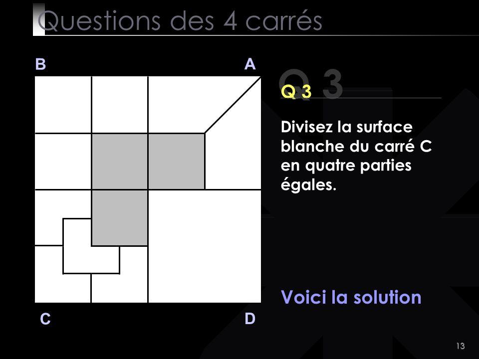 13 Q 3 B A D C Voici la solution Questions des 4 carrés Divisez la surface blanche du carré C en quatre parties égales.