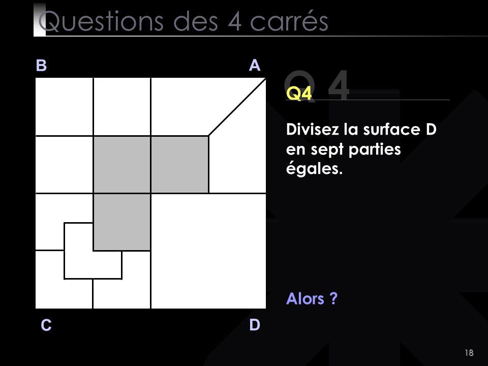 18 Q 4 B A D C Alors ? Questions des 4 carrés Divisez la surface D en sept parties égales.