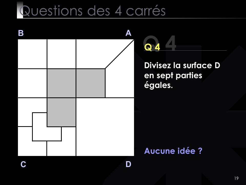 19 Q 4 B A D C Aucune idée ? Questions des 4 carrés Divisez la surface D en sept parties égales.