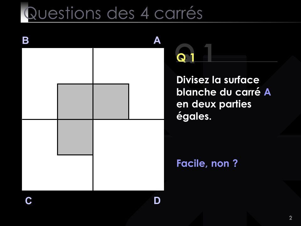 3 Q 1 B A D C Voici la solution Questions des 4 carrés Divisez la surface blanche du carré A en deux parties égales.